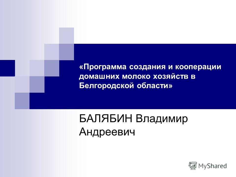 «Программа создания и кооперации домашних молоко хозяйств в Белгородской области» БАЛЯБИН Владимир Андреевич
