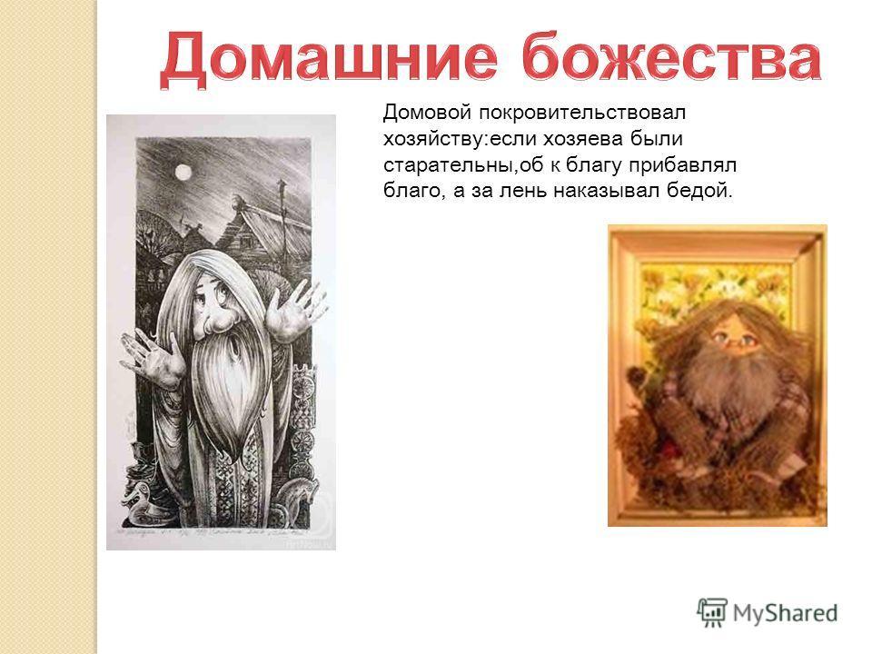 Домовой покровительствовал хозяйству:если хозяева были старательны,об к благу прибавлял благо, а за лень наказывал бедой.