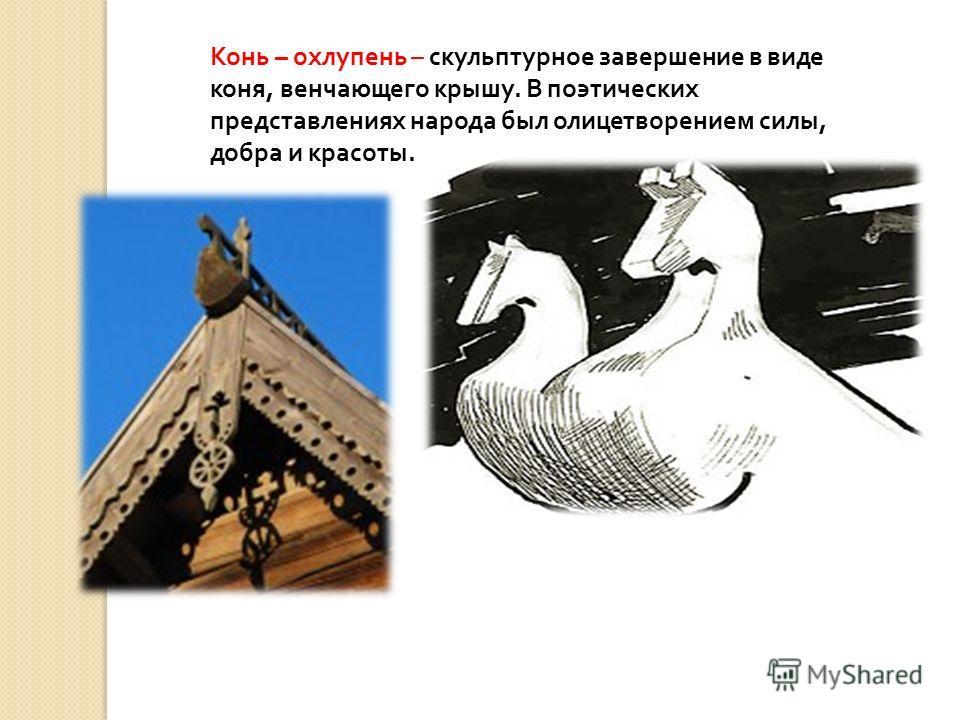Конь – охлупень – скульптурное завершение в виде коня, венчающего крышу. В поэтических представлениях народа был олицетворением силы, добра и красоты.