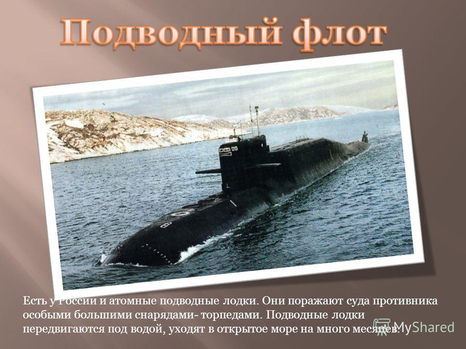 Есть у России и атомные подводные лодки. Они поражают суда противника особыми большими снарядами- торпедами. Подводные лодки передвигаются под водой, уходят в открытое море на много месяцев.
