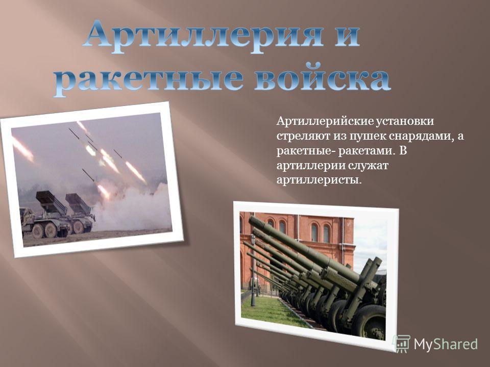 Артиллерийские установки стреляют из пушек снарядами, а ракетные- ракетами. В артиллерии служат артиллеристы.