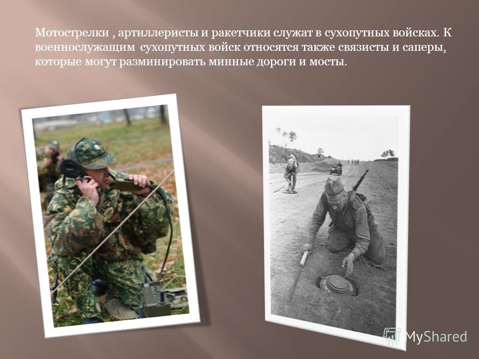 Мотострелки, артиллеристы и ракетчики служат в сухопутных войсках. К военнослужащим сухопутных войск относятся также связисты и саперы, которые могут разминировать минные дороги и мосты.