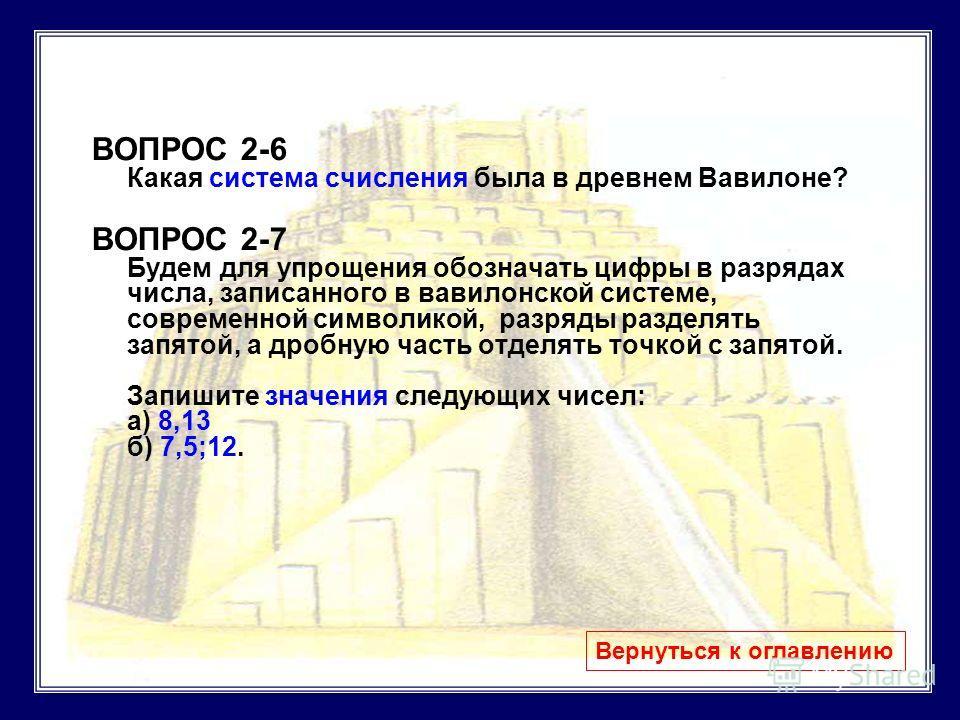 ВОПРОС 2-6 Какая система счисления была в древнем Вавилоне? ВОПРОС 2-7 Будем для упрощения обозначать цифры в разрядах числа, записанного в вавилонской системе, современной символикой, разряды разделять запятой, а дробную часть отделять точкой с запя