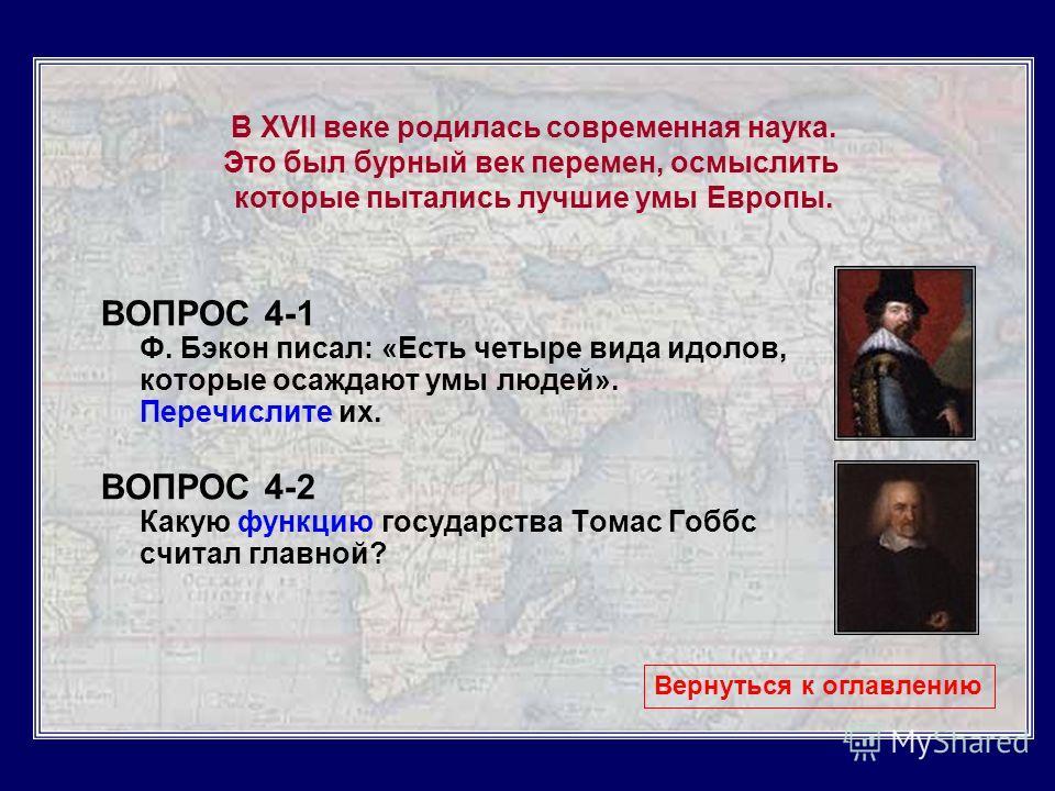 ВОПРОС 4-1 Ф. Бэкон писал: «Есть четыре вида идолов, которые осаждают умы людей». Перечислите их. ВОПРОС 4-2 Какую функцию государства Томас Гоббс считал главной? Вернуться к оглавлению В XVII веке родилась современная наука. Это был бурный век перем