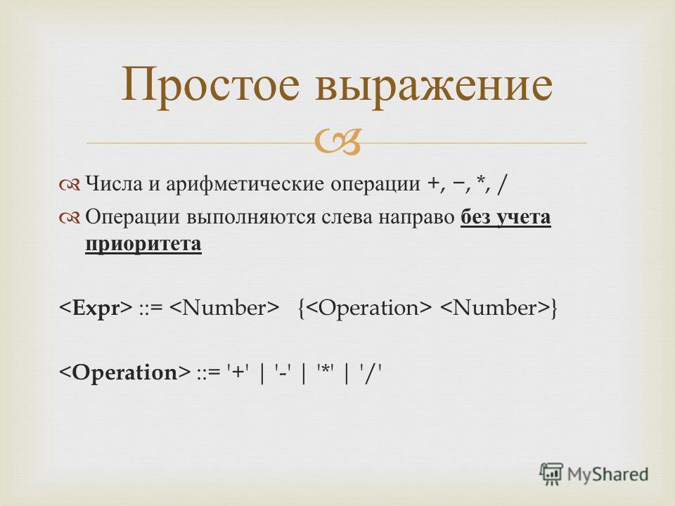 Числа и арифметические операции +,, *, / Операции выполняются слева направо без учета приоритета ::= { } ::= '+' | '-' | '*' | '/' Простое выражение