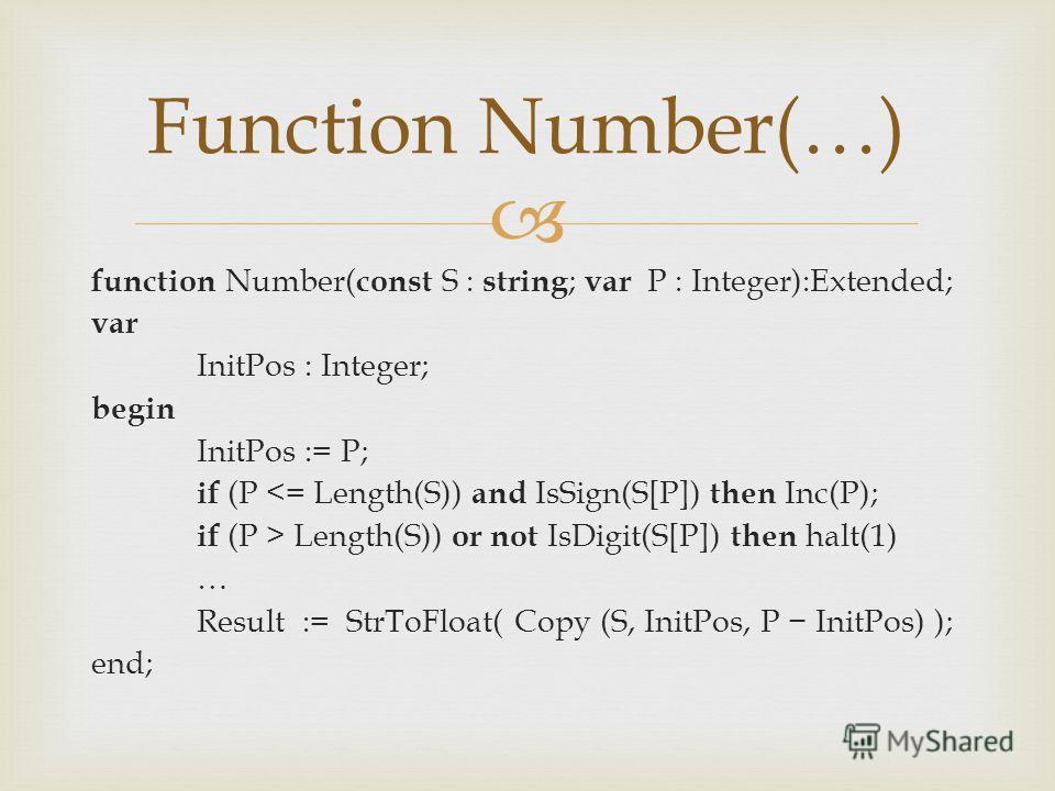 function Number( const S : string ; var P : Integer):Extended; var InitPos : Integer; begin InitPos := P; if (P  Length(S)) or not IsDigit(S[P]) then halt(1) … Result := StrToFloat( Copy (S, InitPos, P InitPos) ); end; Function Number(…)