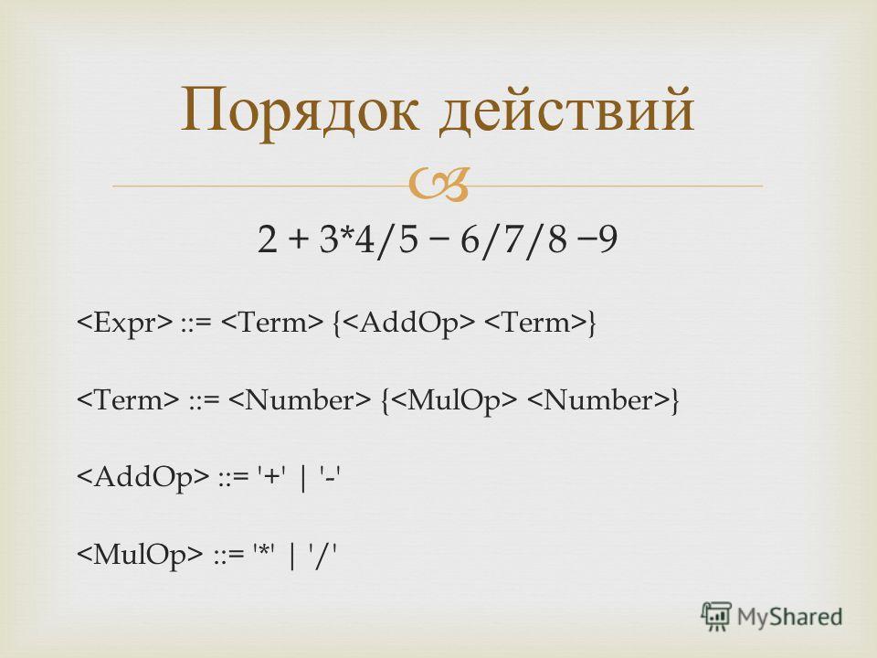 2 + 3*4/5 6/7/8 9 ::= { } ::= '+' | '-' ::= '*' | '/' Порядок действий