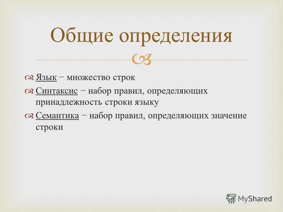 Язык множество строк Синтаксис набор правил, определяющих принадлежность строки языку Семантика набор правил, определяющих значение строки Общие определения
