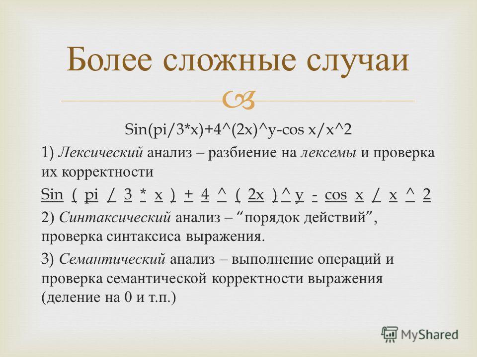 Sin(pi/3*x)+4^(2x)^y-cos x/x^2 1) Лексический анализ – разбиение на лексемы и проверка их корректности Sin ( pi / 3 * x ) + 4 ^ ( 2x ) ^ y - cos x / x ^ 2 2) Синтаксический анализ – порядок действий, проверка синтаксиса выражения. 3) Семантический ан