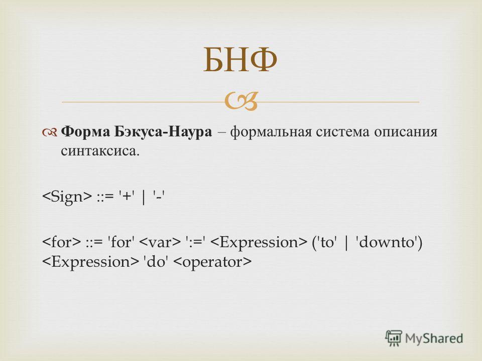 Форма Бэкуса - Наура – формальная система описания синтаксиса. ::= '+' | '-' ::= 'for' ':=' ('to' | 'downto') 'do' БНФ