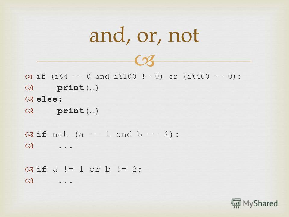 if (i%4 == 0 and i%100 != 0) or (i%400 == 0): print(…) else: print(…) if not (a == 1 and b == 2):... if a != 1 or b != 2:... and, or, not