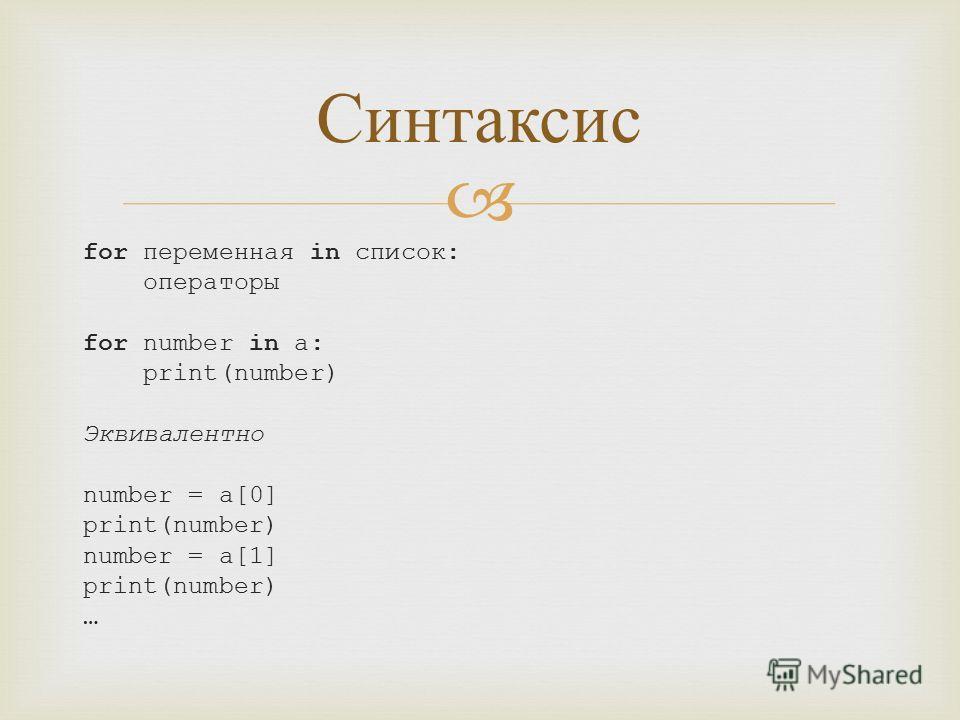 for переменная in список: операторы for number in a: print(number) Эквивалентно number = a[0] print(number) number = a[1] print(number) … Синтаксис