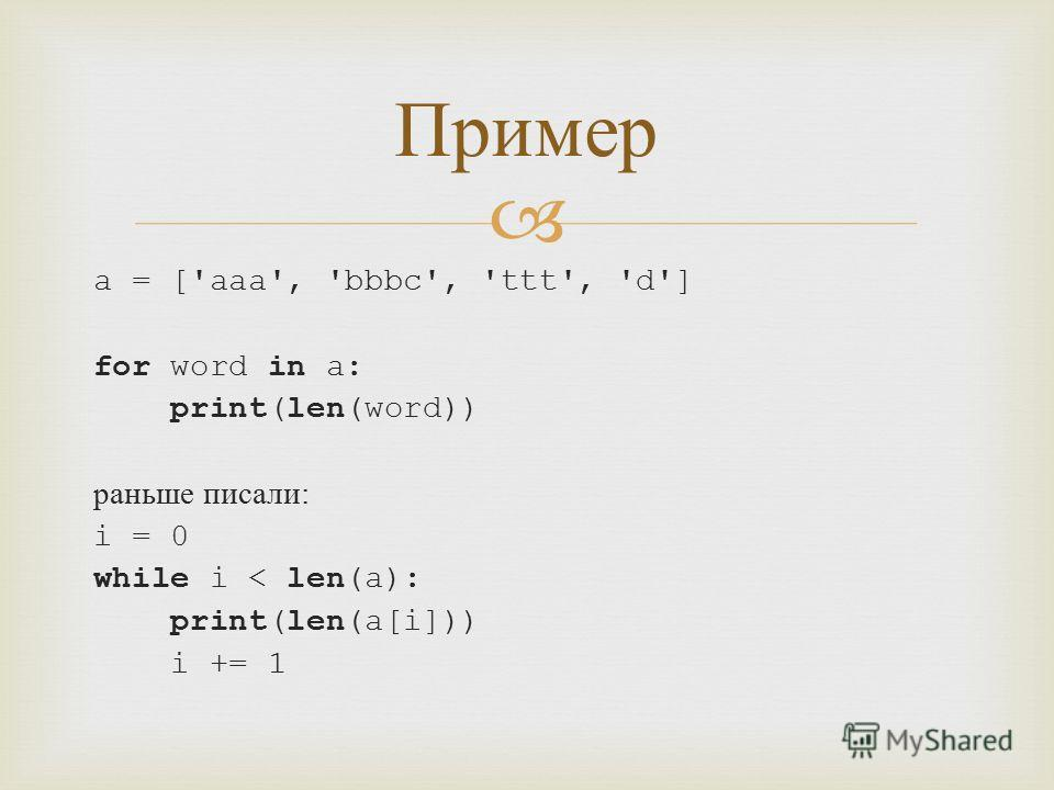 a = ['aaa', 'bbbc', 'ttt', 'd'] for word in a: print(len(word)) раньше писали : i = 0 while i < len(a): print(len(a[i])) i += 1 Пример
