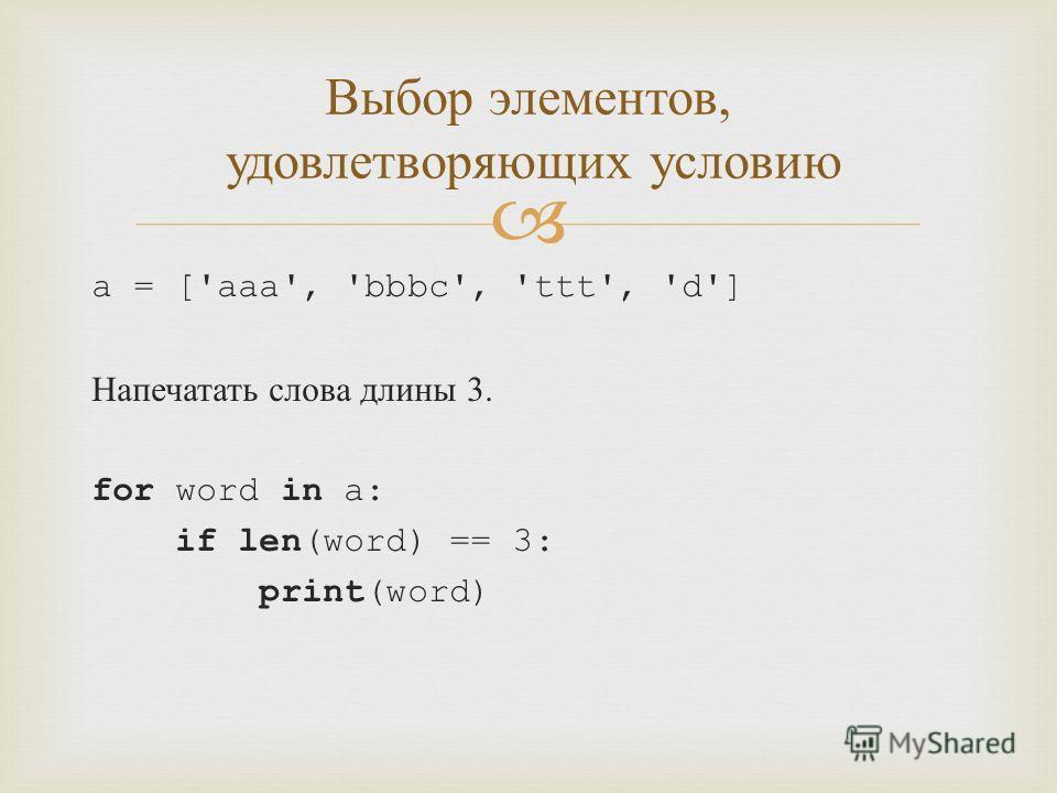 a = ['aaa', 'bbbc', 'ttt', 'd'] Напечатать слова длины 3. for word in a: if len(word) == 3: print(word) Выбор элементов, удовлетворяющих условию