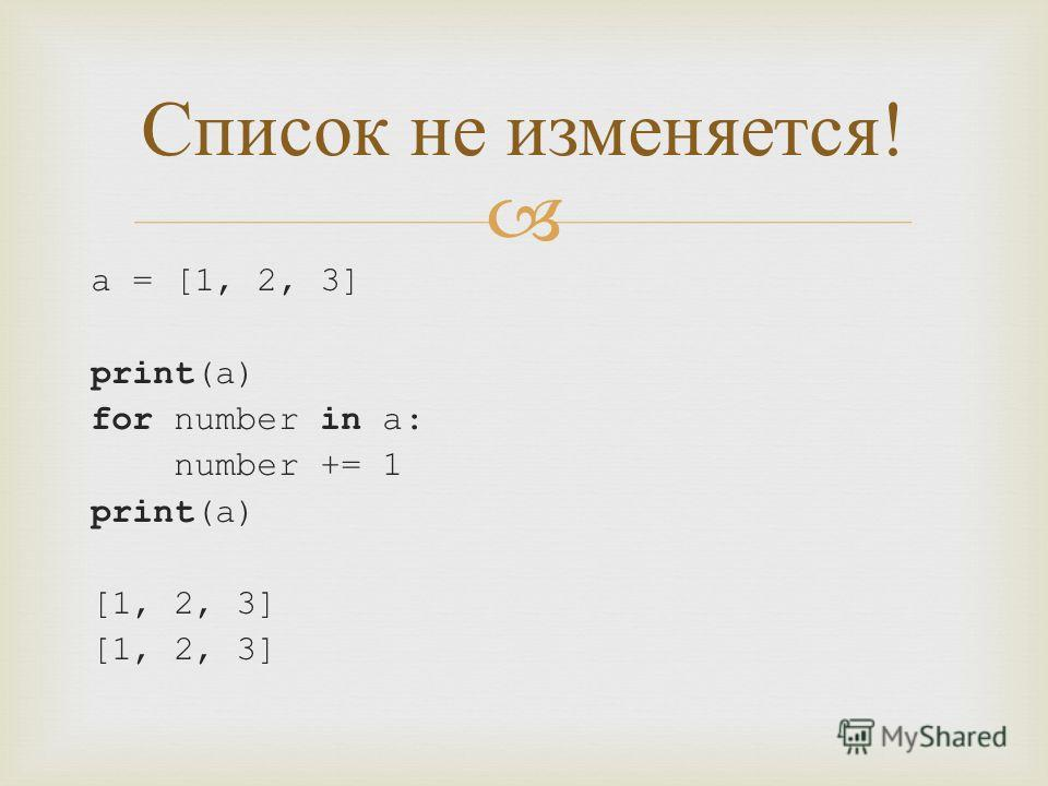 a = [1, 2, 3] print(a) for number in a: number += 1 print(a) [1, 2, 3] Список не изменяется !