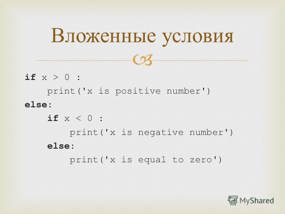 if x > 0 : print('x is positive number') else: if x < 0 : print('x is negative number') else: print('x is equal to zero') Вложенные условия