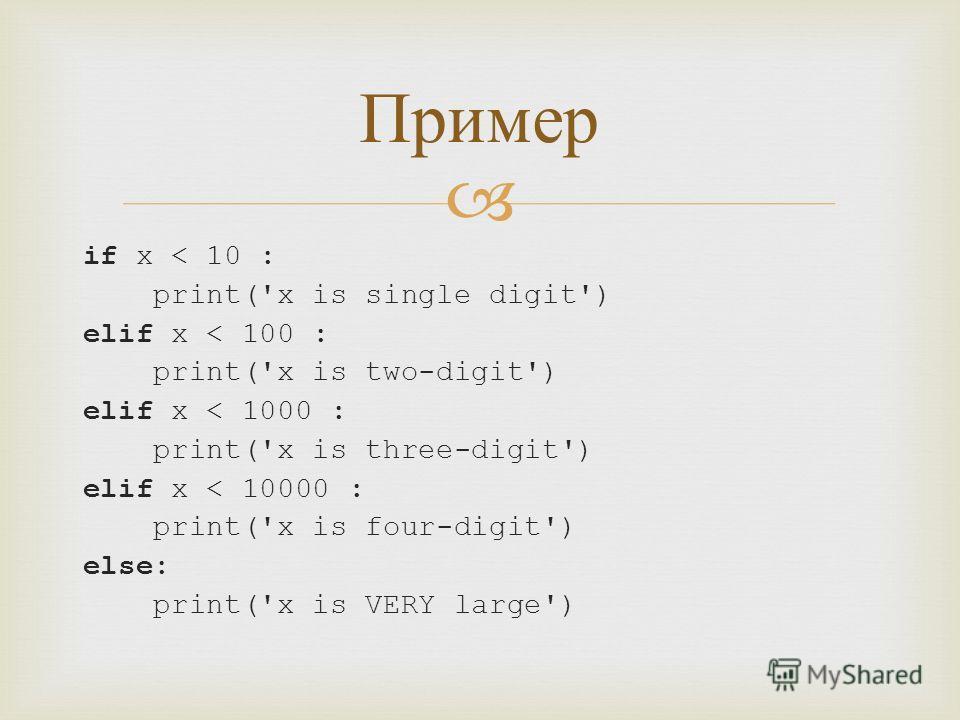 if x < 10 : print('x is single digit') elif x < 100 : print('x is two-digit') elif x < 1000 : print('x is three-digit') elif x < 10000 : print('x is four-digit') else: print('x is VERY large') Пример