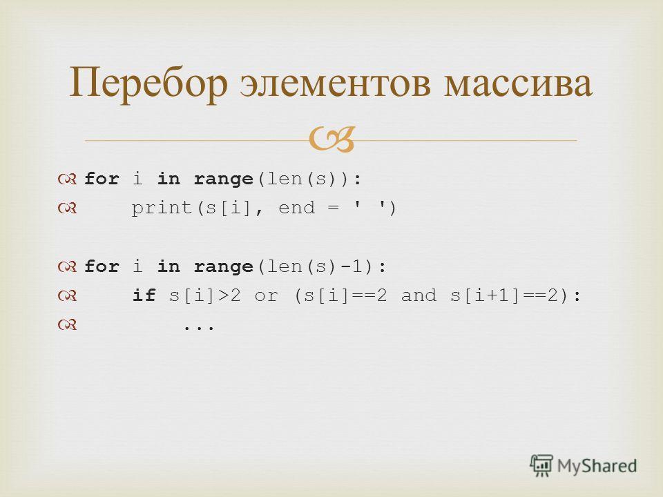for i in range(len(s)): print(s[i], end = ' ') for i in range(len(s)-1): if s[i]>2 or (s[i]==2 and s[i+1]==2):... Перебор элементов массива
