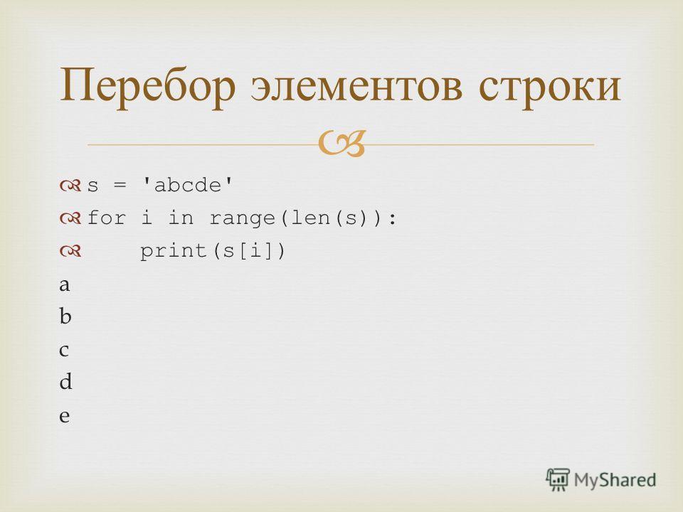 s = 'abcde' for i in range(len(s)): print(s[i]) a b c d e Перебор элементов строки