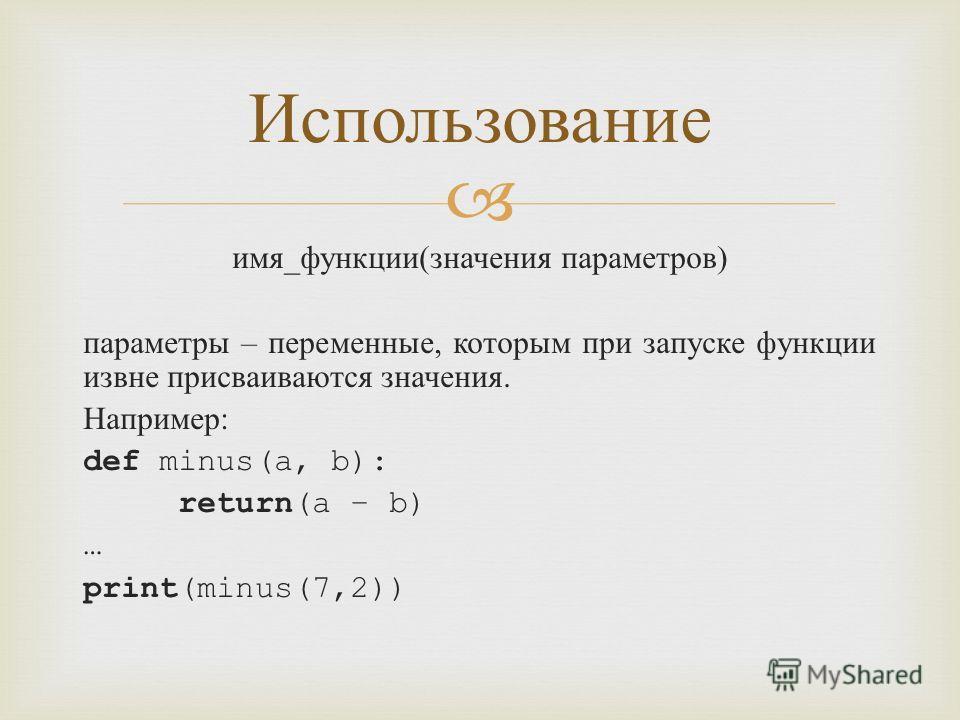 имя _ функции ( значения параметров ) параметры – переменные, которым при запуске функции извне присваиваются значения. Например : def minus(a, b): return(a – b) … print(minus(7,2)) Использование