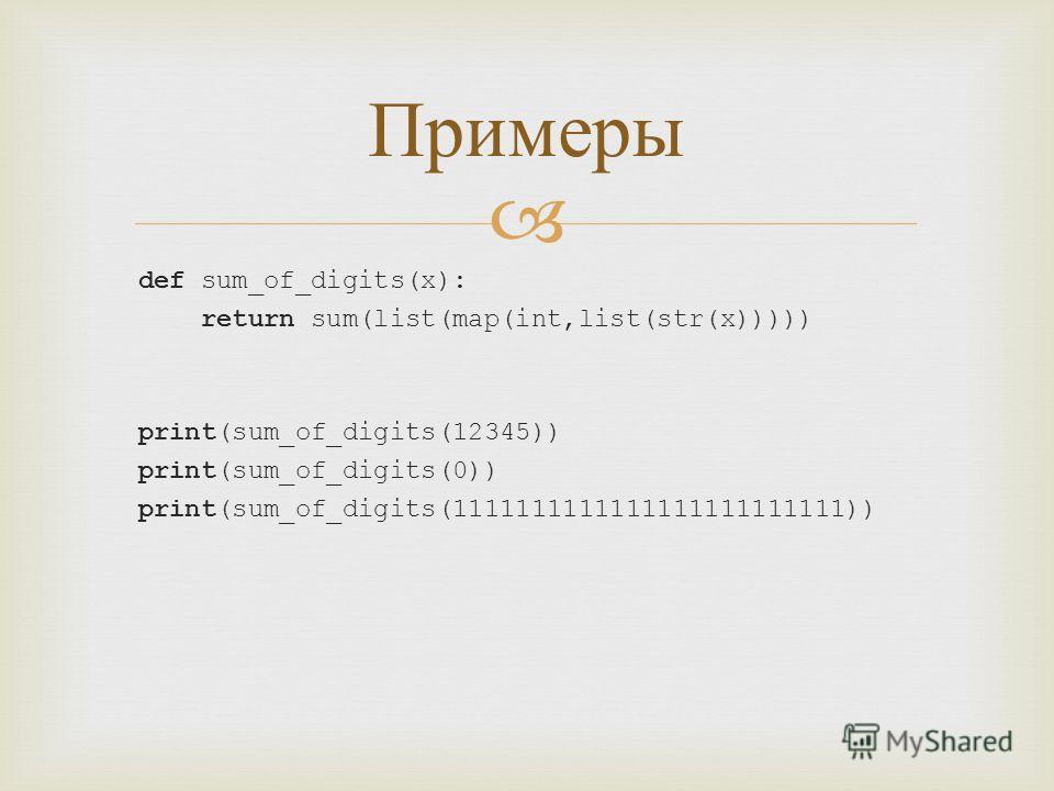 def sum_of_digits(x): return sum(list(map(int,list(str(x))))) print(sum_of_digits(12345)) print(sum_of_digits(0)) print(sum_of_digits(1111111111111111111111111)) Примеры