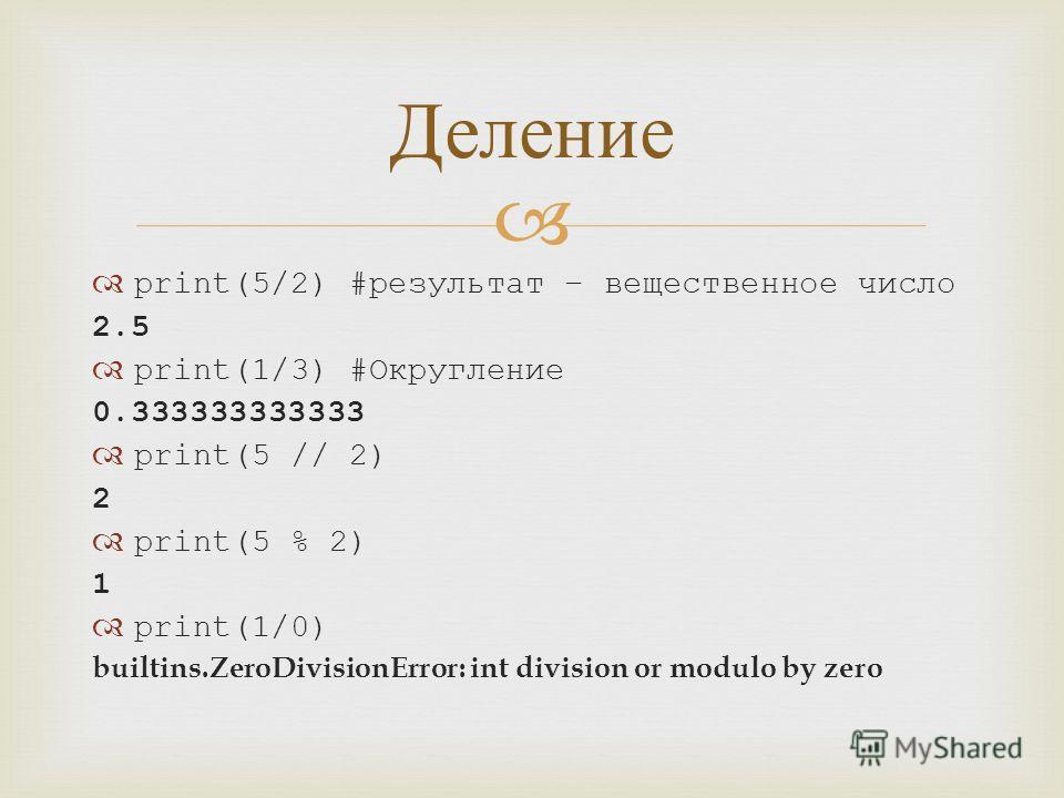 print(5/2) #результат – вещественное число 2.5 print(1/3) #Округление 0.333333333333 print(5 // 2) 2 print(5 % 2) 1 print(1/0) builtins.ZeroDivisionError: int division or modulo by zero Деление