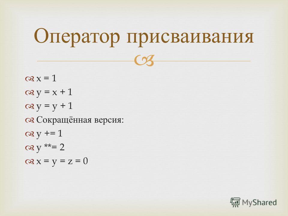 x = 1 y = x + 1 y = y + 1 Сокращённая версия : y += 1 y **= 2 x = y = z = 0 Оператор присваивания