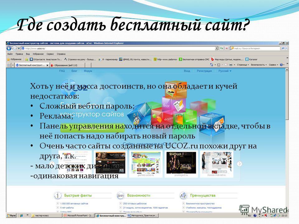 Где создать бесплатный сайт? Ucoz.ruNarod.ruTaba.ru uCoz-это проект, призванный помочь любому желающему создать свой собственный сайт. Создание сайта из готовых блоков. Неограниченный размер сайта. Вы можете создать сайт с любым функционалом : от сай
