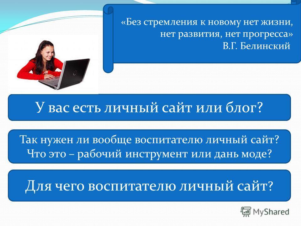 «Без стремления к новому нет жизни, нет развития, нет прогресса» В.Г. Белинский У вас есть личный сайт или блог? Для чего воспитателю личный сайт ? Так нужен ли вообще воспитателю личный сайт? Что это – рабочий инструмент или дань моде?