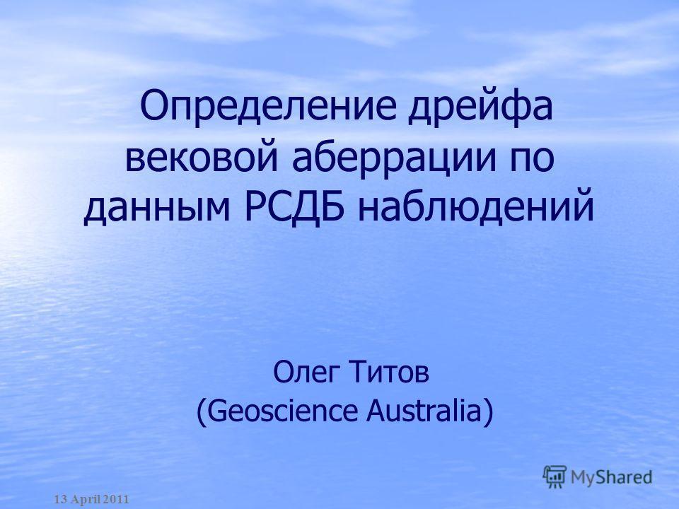 Определение дрейфа вековой аберрации по данным РСДБ наблюдений 13 April 2011 Олег Титов (Geoscience Australia)