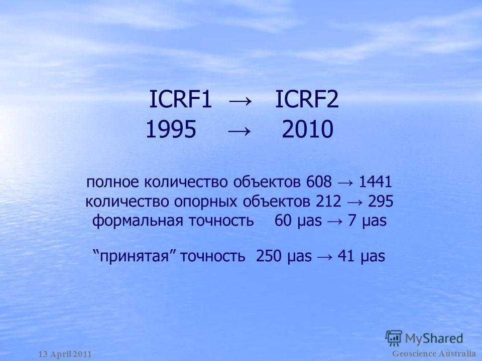 ICRF1 ICRF2 1995 2010 полное количество объектов 608 1441 количество опорных объектов 212 295 формальная точность 60 µas 7 µasпринятая точность 250 µas 41 µas Geoscience Australia 13 April 2011