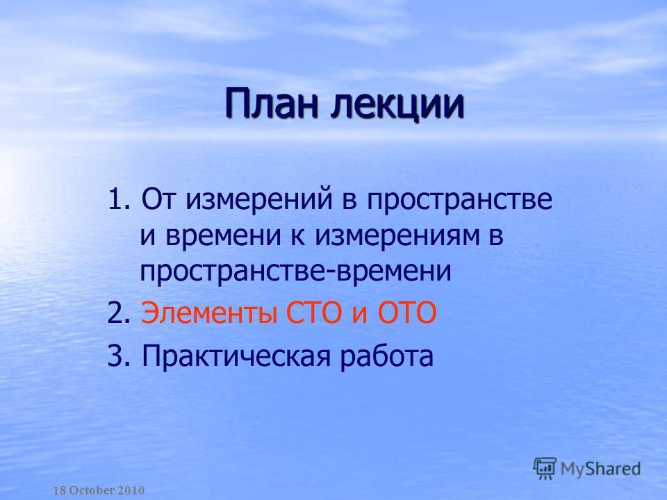 План лекции 1. От измерений в пространстве и времени к измерениям в пространстве-времени 2. Элементы СТО и ОТО 3. Практическая работа 18 October 2010