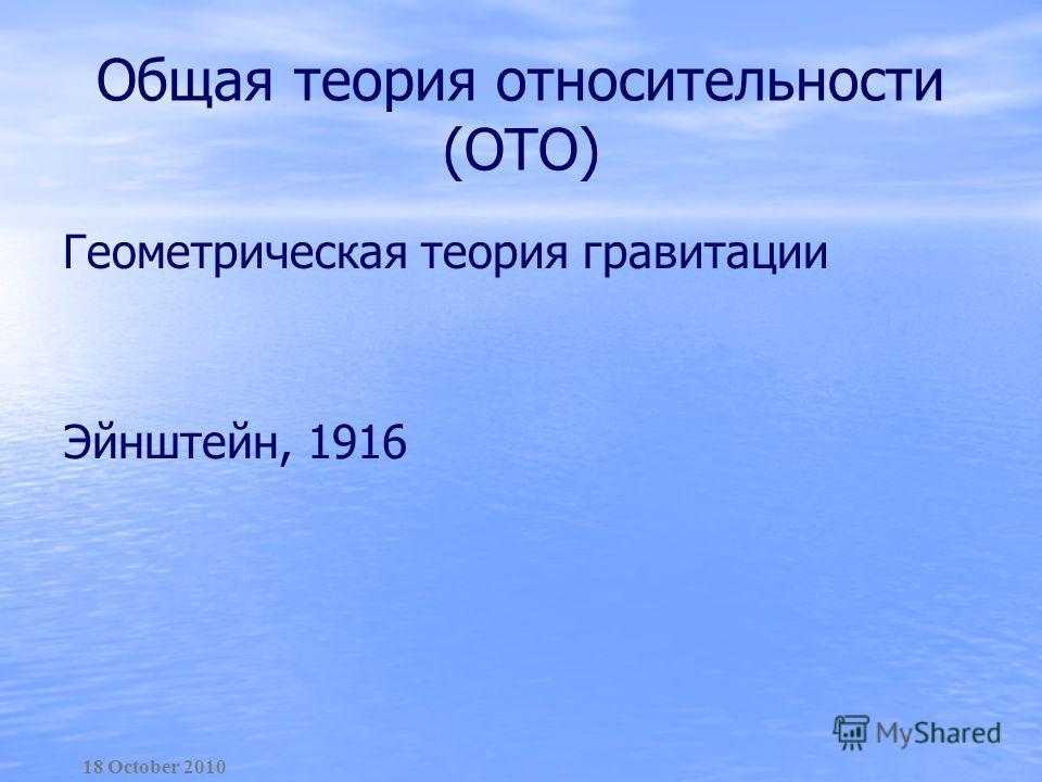 Общая теория относительности (ОТО) Геометрическая теория гравитации Эйнштейн, 1916 18 October 2010