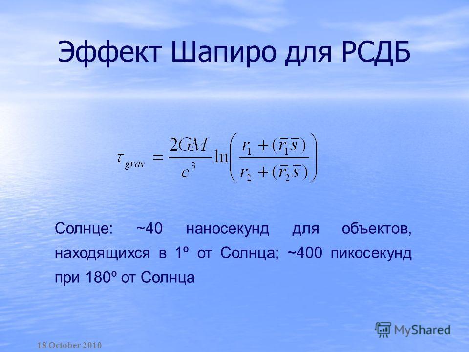 Эффект Шапиро для РСДБ 18 October 2010 Солнце: ~40 наносекунд для объектов, находящихся в 1º от Солнца; ~400 пикосекунд при 180º от Солнца