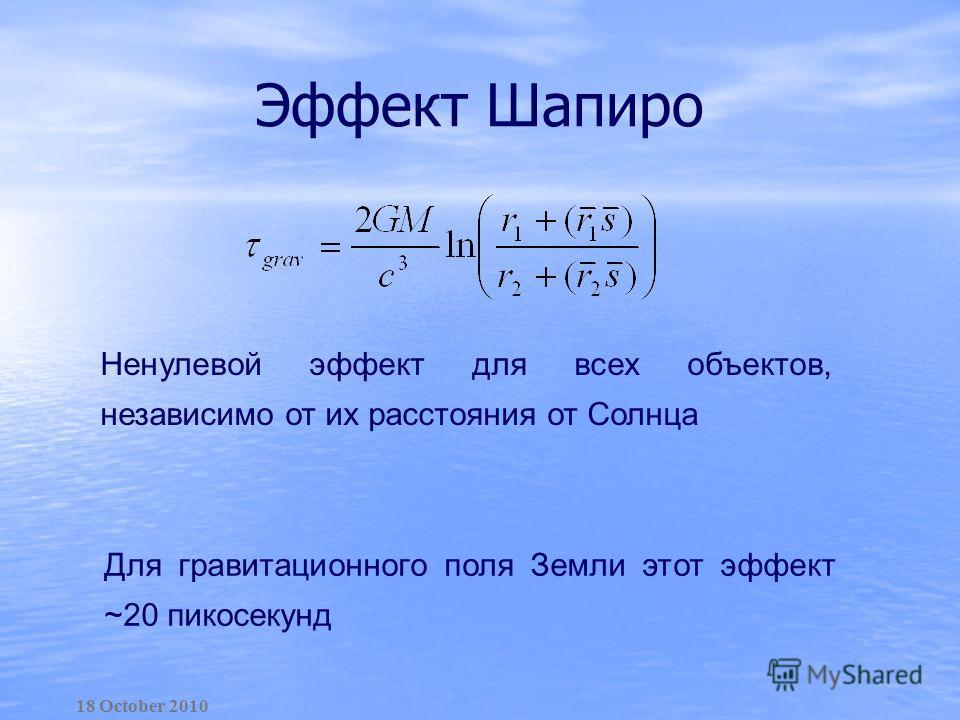 Эффект Шапиро Ненулевой эффект для всех объектов, независимо от их расстояния от Солнца Для гравитационного поля Земли этот эффект ~20 пикосекунд 18 October 2010