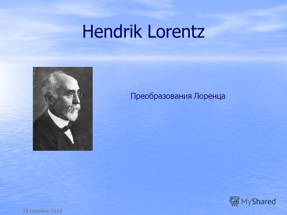Hendrik Lorentz Преобразования Лоренца 18 October 2010