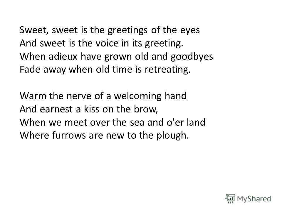 Sweet, sweet is the greetings of the eyes And sweet is the voice in its greeting. When adieux have grown old and goodbyes Fade away when old time is retreating. Warm the nerve of a welcoming hand And earnest a kiss on the brow, When we meet over the