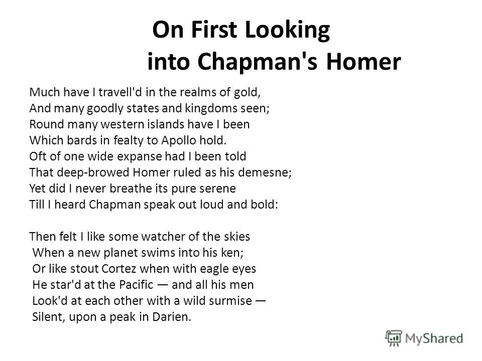 On First Looking into Chapman's Homer Much have I travell'd in the realms of gold, And many goodly states and kingdoms seen; Round many western islands have I been Which bards in fealty to Apollo hold. Oft of one wide expanse had I been told That dee