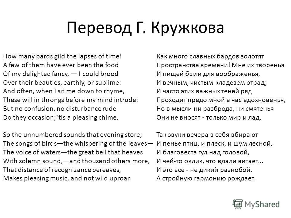 Перевод Г. Кружкова How many bards gild the lapses of time! A few of them have ever been the food Of my delighted fancy, I could brood Over their beauties, earthly, or sublime: And often, when I sit me down to rhyme, These will in throngs before my m