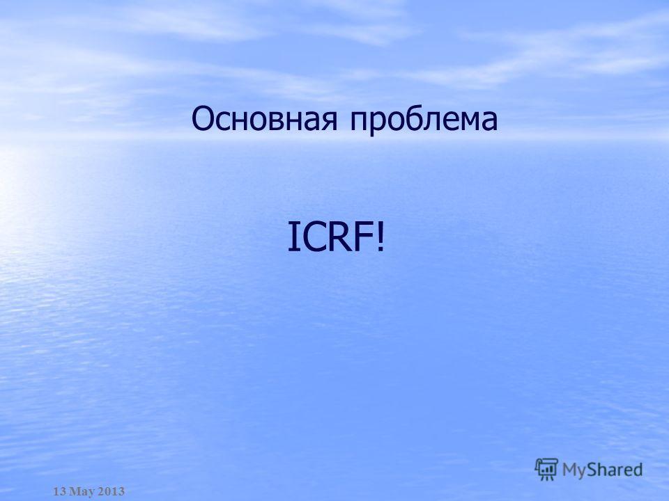 Основная проблема 13 May 2013 ICRF!