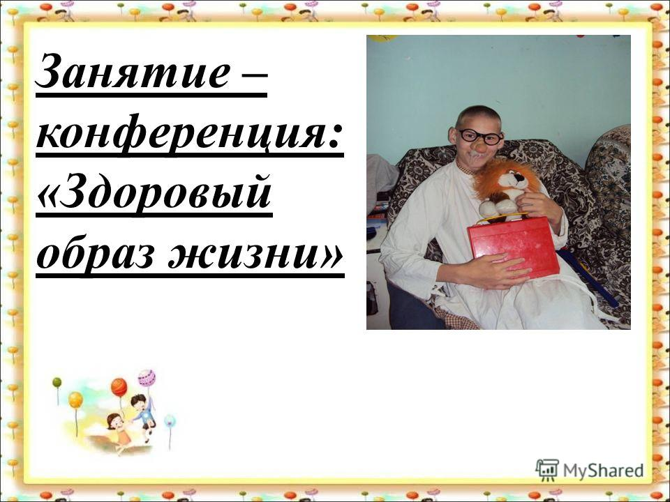 Занятие – конференция: «Здоровый образ жизни»