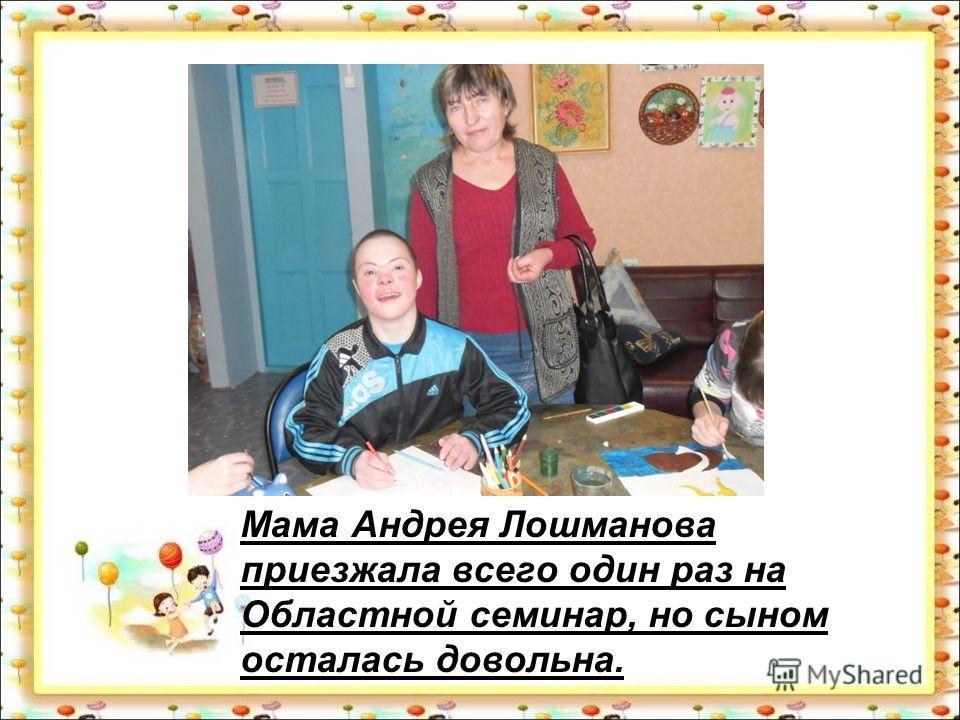 Мама Андрея Лошманова приезжала всего один раз на Областной семинар, но сыном осталась довольна.