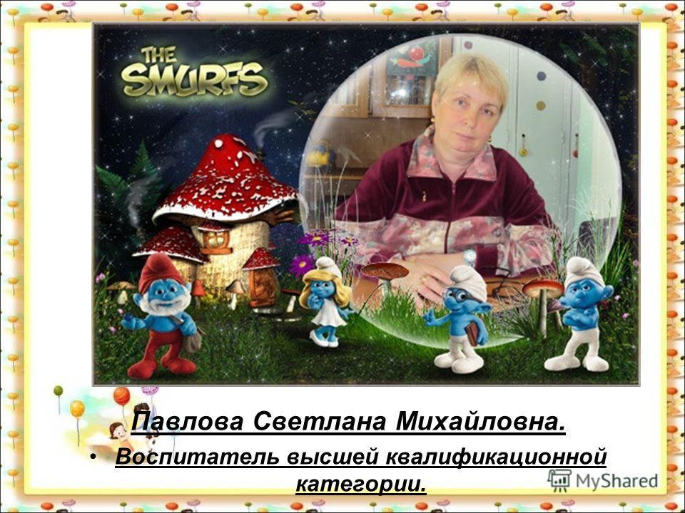 Павлова Светлана Михайловна. Воспитатель высшей квалификационной категории.