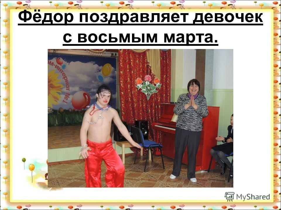 Фёдор поздравляет девочек с восьмым марта.