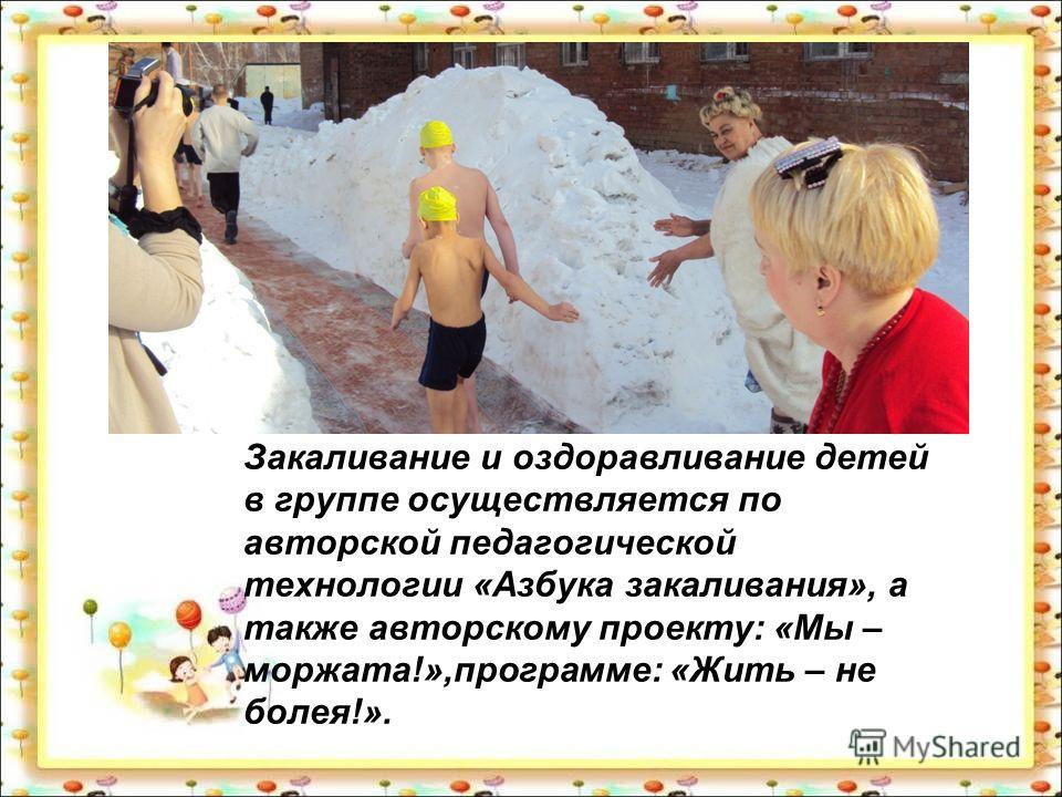 Закаливание и оздоравливание детей в группе осуществляется по авторской педагогической технологии «Азбука закаливания», а также авторскому проекту: «Мы – моржата!»,программе: «Жить – не болея!».