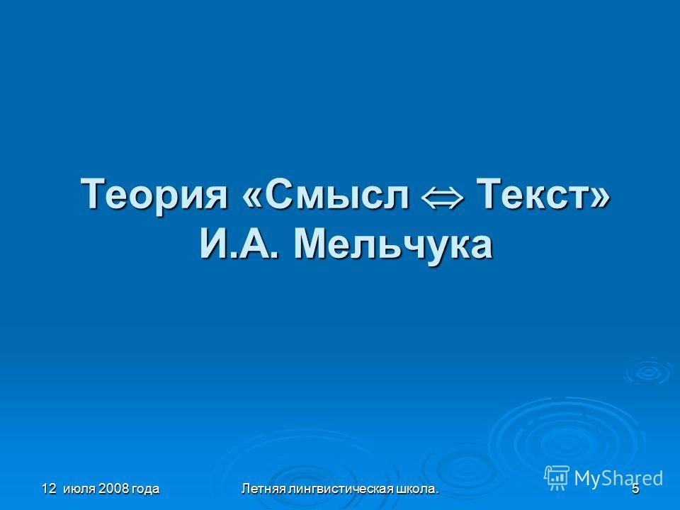 12 июля 2008 годаЛетняя лингвистическая школа.5 Теория «Смысл Текст» И.А. Мельчука