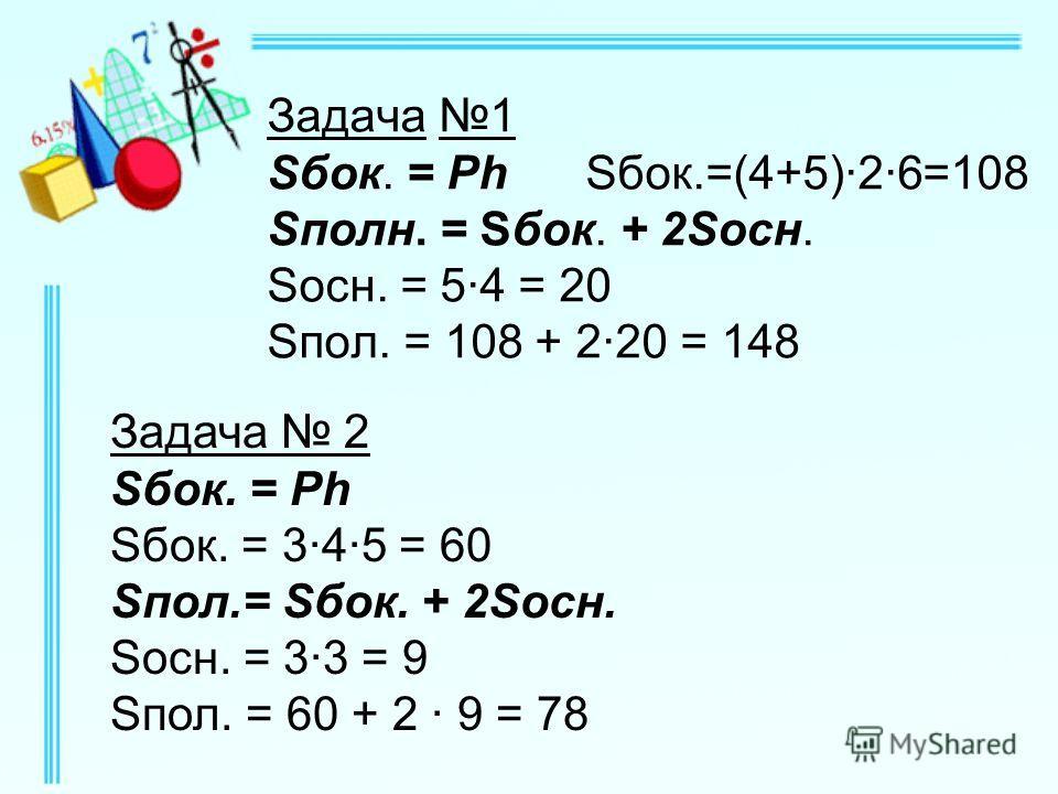 Задача 1 Sбок. = Ph Sбок.=(4+5)·2·6=108 Sполн. = Sбок. + 2Sосн. Sосн. = 5·4 = 20 Sпол. = 108 + 2·20 = 148 Задача 2 Sбок. = Рh Sбок. = 3·4·5 = 60 Sпол.= Sбок. + 2Sосн. Sосн. = 3·3 = 9 Sпол. = 60 + 2 · 9 = 78