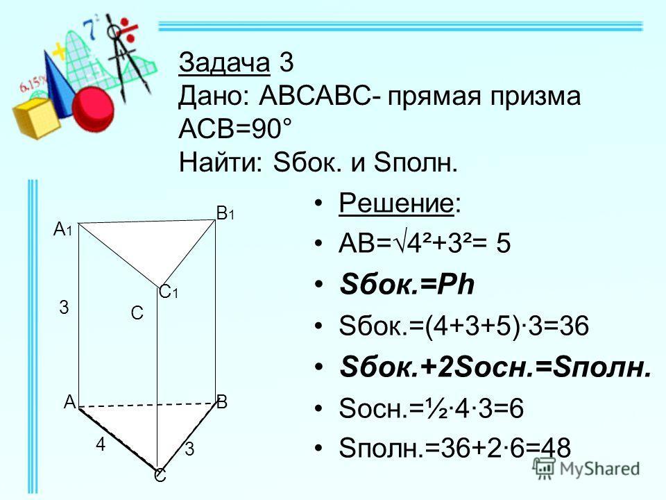 Решение: АВ=4²+3²= 5 Sбок.=Ph Sбок.=(4+3+5)·3=36 Sбок.+2Sосн.=Sполн. Sосн.=½·4·3=6 Sполн.=36+2·6=48 Задача 3 Дано: АВСАВС- прямая призма АСВ=90° Найти: Sбок. и Sполн. В 3 3 А А1А1 В1В1 С С1С1 4 С