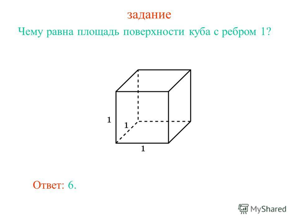 задание Чему равна площадь поверхности куба с ребром 1? Ответ: 6.