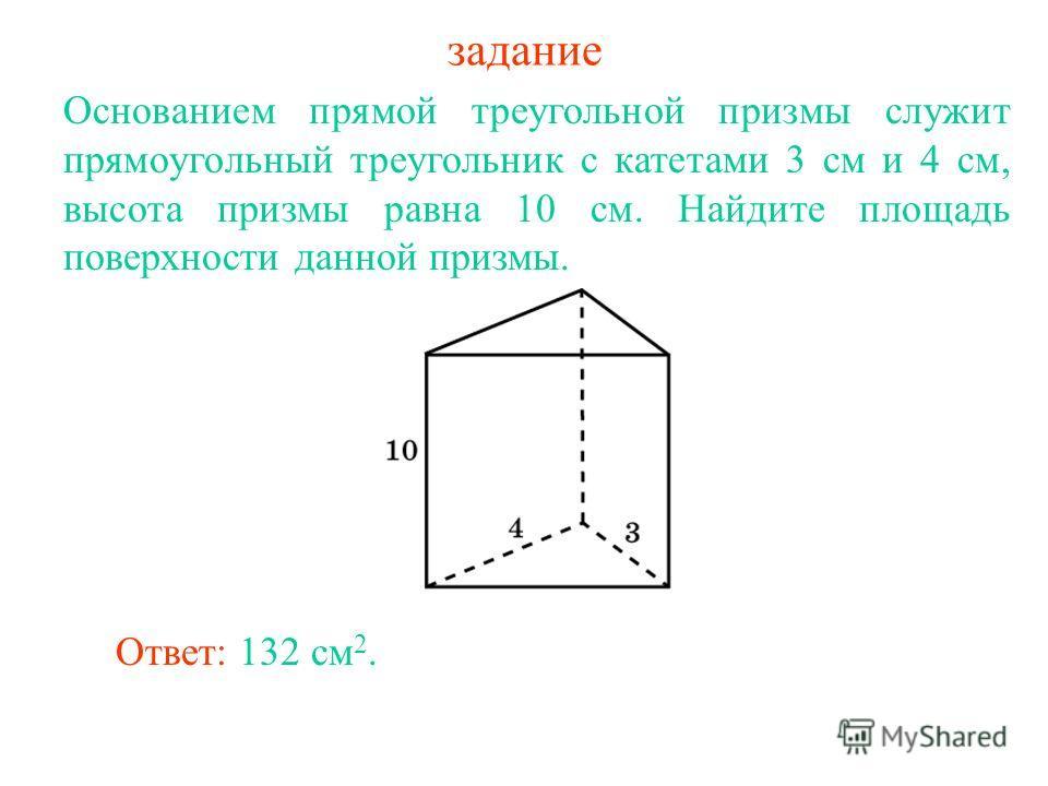задание Основанием прямой треугольной призмы служит прямоугольный треугольник с катетами 3 см и 4 см, высота призмы равна 10 см. Найдите площадь поверхности данной призмы. Ответ: 132 см 2.